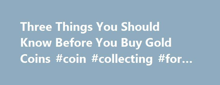 Three Things You Should Know Before You Buy Gold Coins #coin #collecting #for #kids http://coin.nef2.com/three-things-you-should-know-before-you-buy-gold-coins-coin-collecting-for-kids/  #gold coins # Three Things You Should Know Before You Buy Gold Coins James Bucki is a coin collector, part-time coin dealer and a professional numismatic writer. He has received national recognition for assembling outstanding registry sets of U.S. coins and has won various awards for his coin exhibits at…