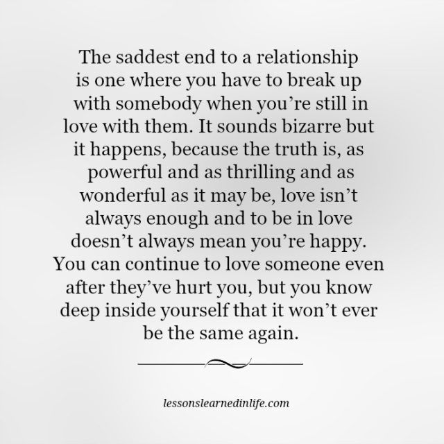 The saddest end to a relationship is one where you have to break up with somebody when you're still in love with them. It sounds bizarre but it happens, because the truth is, as powerful and as thrilling and as wonderful as it may be, love isn't always enough and to be in love doesn't always mean you're happy. You …