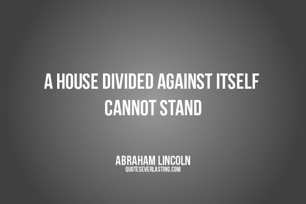 A house divided against itself cannot stand Abraham Lincoln quote   http://whowasabrahamlincoln.com/?p=36