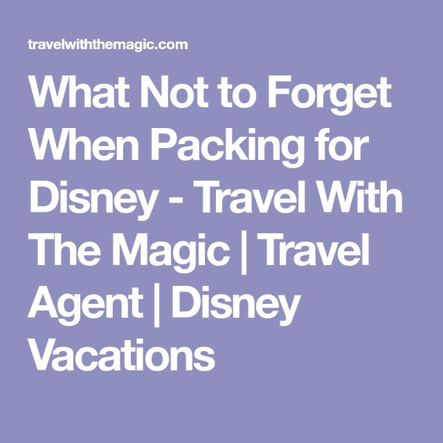 What Not to Forget When Packing for Disney - Travel With The Magic | Travel Agent | Disney Vacations
