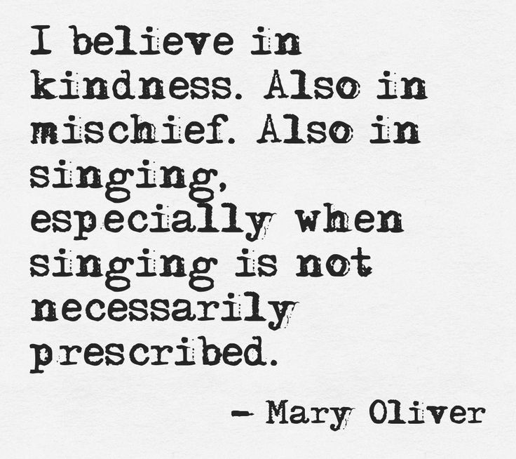 I believe in kindness. Also in mischief. Also in singing, especially when singing is not necessarily prescribed