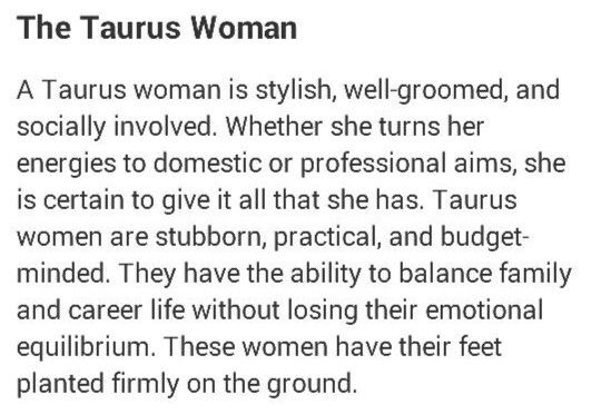 A Taurus woman is stylish, well groomed & socially involved. Whether she turns her energies to domestic or professional aims, she is certain to give it all that she has. Taurus women are stubborn, practical & budget-minded. They have the ability to balance family & career life without losing their emotional equilibrium. These women have their feet planted firmly on the ground.