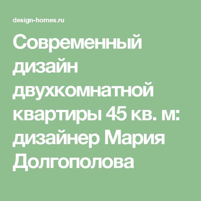 Современный дизайн двухкомнатной квартиры 45 кв. м: дизайнер Мария Долгополова