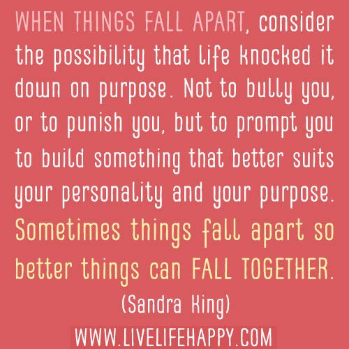 """When things fall apart, consider the possibility that life knocked it down on purpose. Not to bully you, or to punish you, but to prompt you to build something that better suits your personality and your purpose. Sometimes things fall apart so better things can fall together."" - Sandra King"