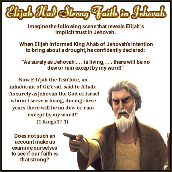 """Now E·liʹjah the Tishʹbite, an inhabitant of Gilʹe·ad, said to Aʹhab: """"As surely as Jehovah the God of Israel whom I serve is living, during these years there will be no dew or rain except by my word!"""" (1 Kings 17:1)"""
