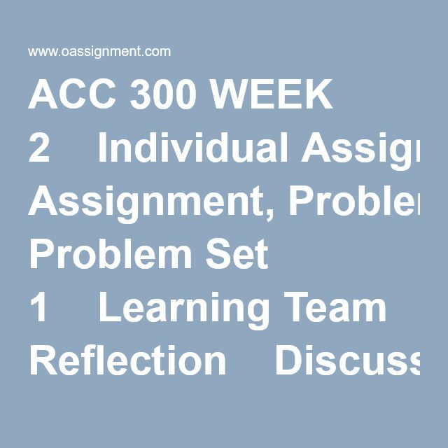 ACC 300 WEEK 2  Individual Assignment, Problem Set 1  Learning Team Reflection  Discussion Questions 1, 2, 3