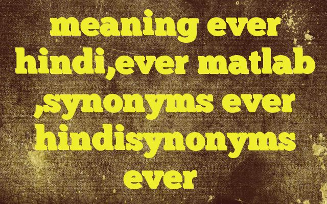 meaning ever hindi,ever matlab ,synonyms ever hindisynonyms ever http://www.englishinhindi.com/?p=8150&meaning+ever+hindi%2Cever+matlab+%2Csynonyms+ever+hindisynonyms+ever  Meaning of  ever in Hindi  SYNONYMS AND OTHER WORDS FOR ever  कभी→ever,rare सदा→always,eternally,ever,perennially,night and day,inter alia सर्वदा→always,ever किसी भी समय→ever निरंतर→constantly,permanently,perennially,ever