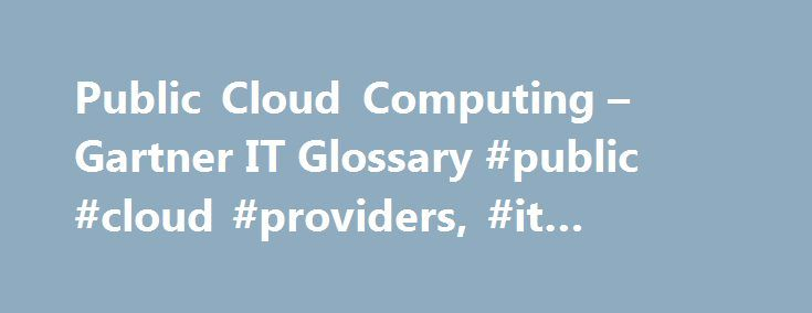 Public Cloud Computing – Gartner IT Glossary #public #cloud #providers, #it #glossary http://st-loius.remmont.com/public-cloud-computing-gartner-it-glossary-public-cloud-providers-it-glossary/  # Gartner defines public cloud computing as a style of computing where scalable and elastic IT-enabled capabilities are provided as a service to external customers using Internet technologies—i.e. public cloud computing uses cloud computing technologies to support customers that are external to the…