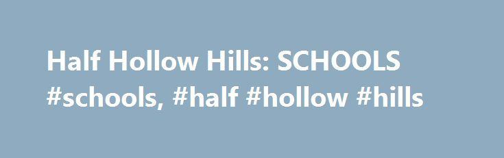 Half Hollow Hills: SCHOOLS #schools, #half #hollow #hills http://real-estate.nef2.com/half-hollow-hills-schools-schools-half-hollow-hills/  # Our Schools The Half Hollow Hills K-12 program is designed to meet the individual needs of all students. Our diverse population includes many students at various levels of educational development. The District offers a strong academic programs, including 19 advanced placement courses, and college level courses offered at the State University of New…