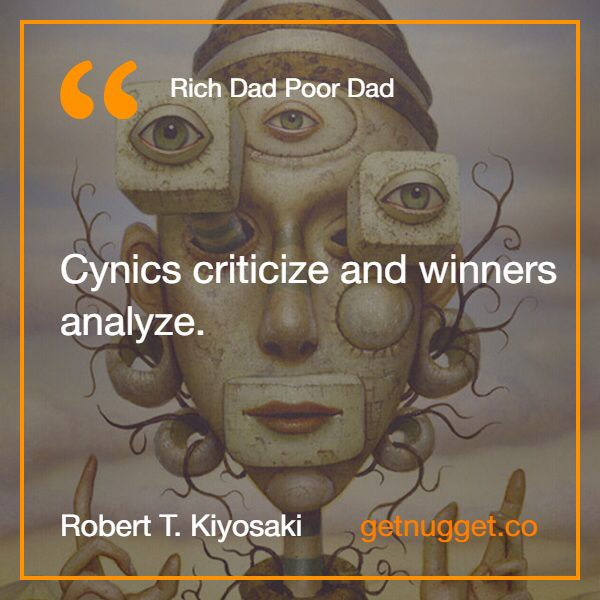 """Cynics criticize and winners analyze."" via @nugget http://www.getnugget.co/rich-dad-poor-dad-robert-kiyosaki/"