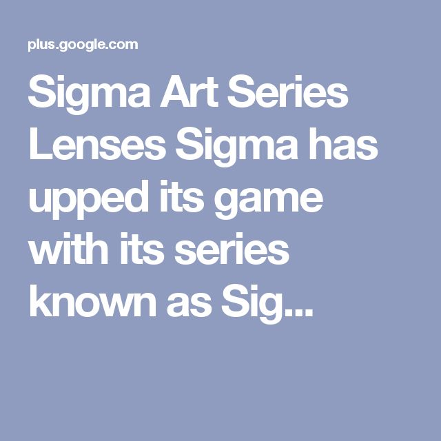 Sigma Art Series Lenses Sigma has upped its game with its series known as Sig...