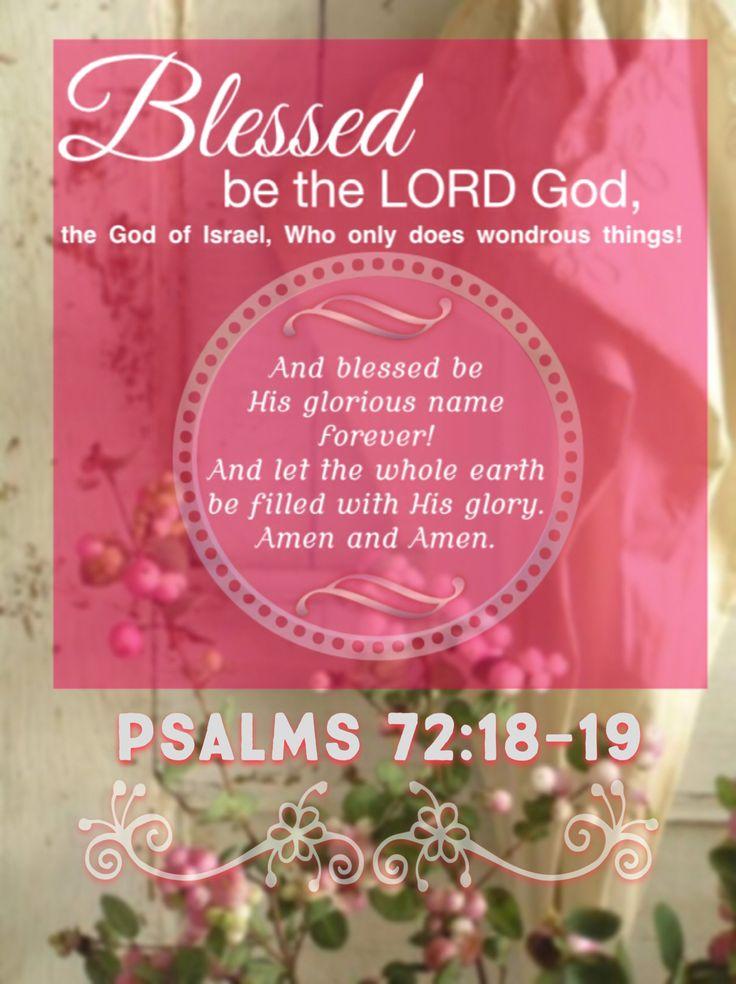 Salmo  72:18-19 Bendito Jehová Dios, el Dios de Israel, El único que hace maravillas.  Bendito su nombre glorioso para siempre, y toda la tierra sea llena de su gloria. Amén y Amén.♔