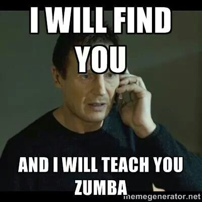 I will find you.  And I will teach you Zumba.  :)