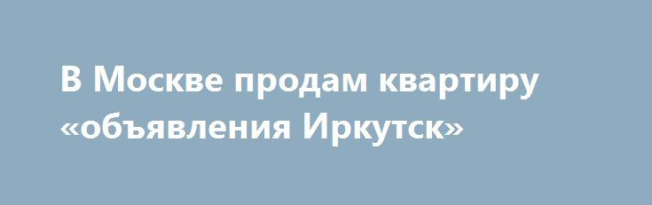 В Москве продам квартиру «объявления Иркутск» http://www.pogruzimvse.ru/doska54/?adv_id=37817 Продается квартира в кирпичном доме. улица Нагорная дом 24/10. Квартира угловая, два застекленных балкона. комнаты изолированны, высота потолка 2, 7, окна выходят во двор и на улицу. Развитая инфраструктура. Менее трех лет, один взрослый собственник. Свободная продажа. {{AutoHashTags}}