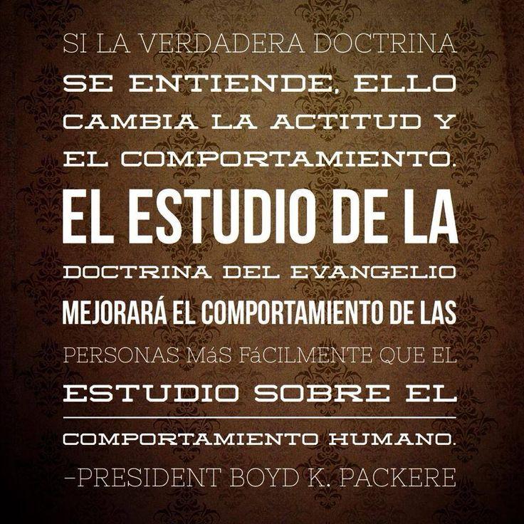 """""""Si la verdadera doctrina se entiende, ello cambia la actitud y el comportamiento. El estudio de la doctrina del Evangelio mejorará el comportamiento de las personas más fácilmente que el estudio sobre el comportamiento humano."""" –Presidente Boyd K. Packer #lds #mormons"""