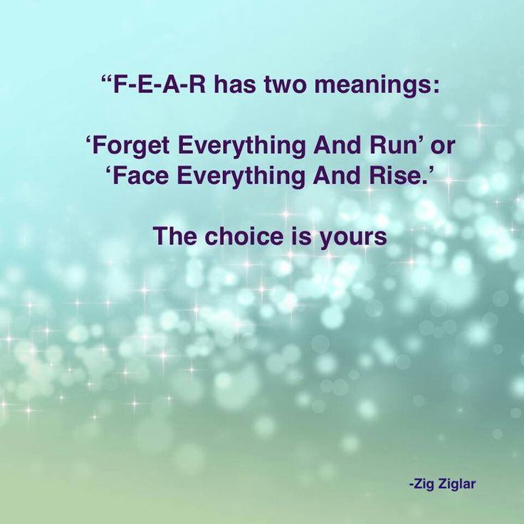 "FEAR has 2 meanings .... ""Forget everything and run"" or ""Face everything and rise"" ... The choice is yours. Zig Ziglar"