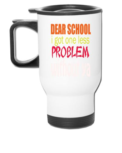 DEAR SCHOOL I GOT ONE LESS PROBLEM WITH OUT YOU - Travel Mug