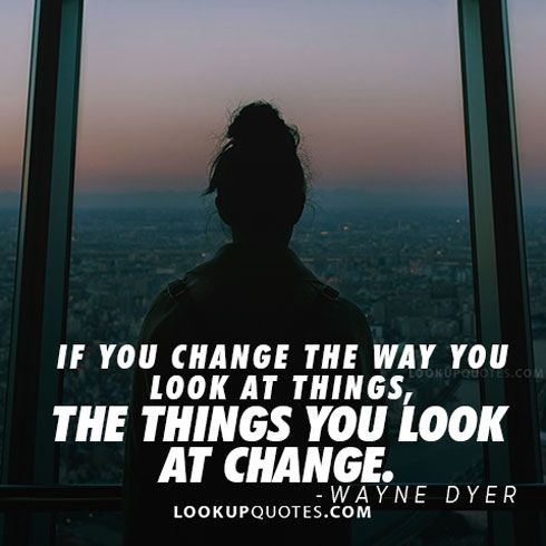If you #changeyourlife  the way you look at things, the things you look at change #quote