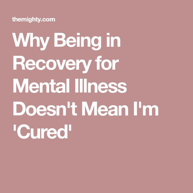 Why Being in Recovery for Mental Illness Doesn't Mean I'm 'Cured'
