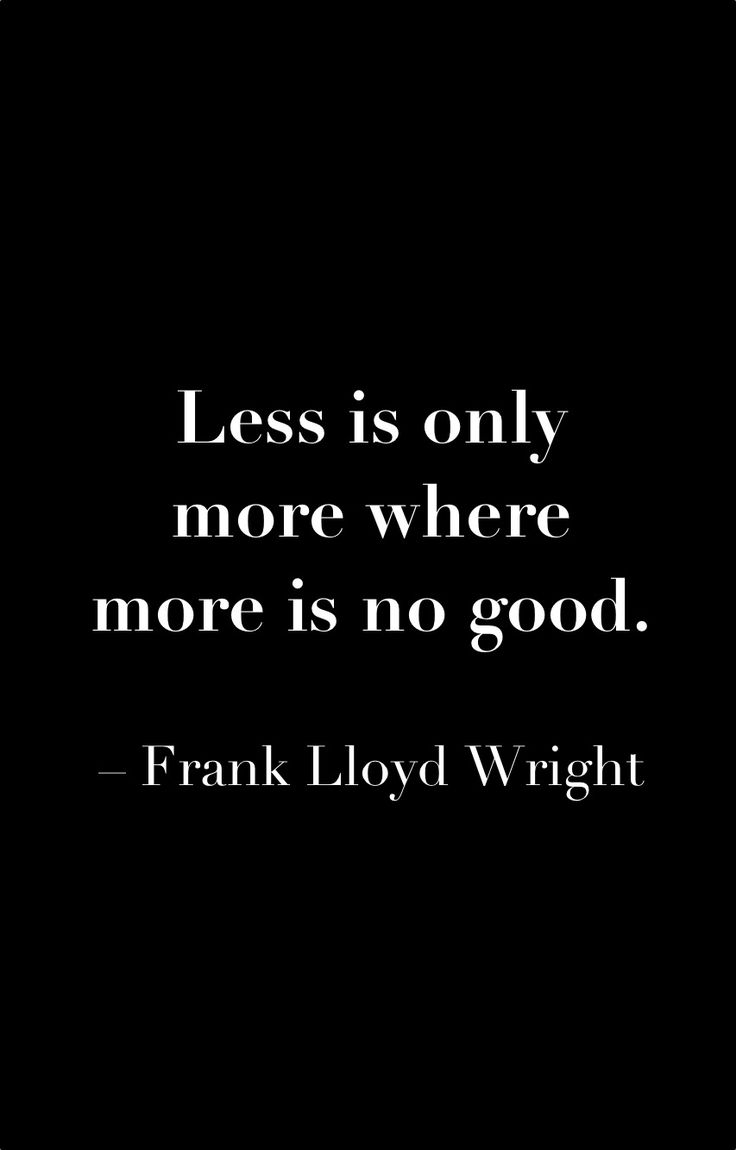 """Less is only more where more is no good.""—Frank Lloyd Wright"