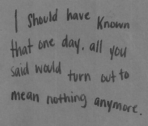 I should have known that one day, all you said would turn out to mean nothing anymore.