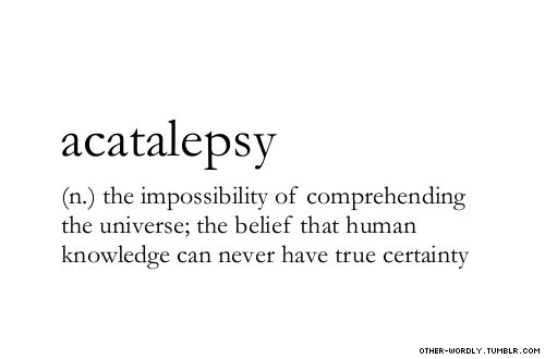 pronunciation | a-'cat-a-lep-sE #acatalepsy, noun, English, philosophy, certainty, sorry for the lack of tags, in a bit of a hurry, words, otherwordly, other-wordly, definitions, A,