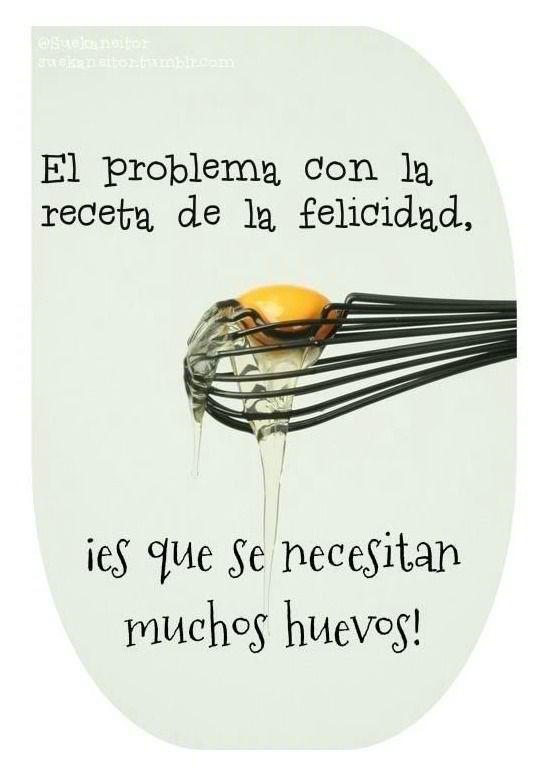 El problema con la receta de la felicidad ¡es que se necesitan muchos huevos! Buenos días.
