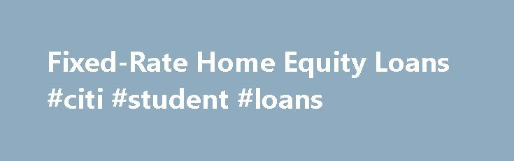 Fixed-Rate Home Equity Loans #citi #student #loans http://loan.remmont.com/fixed-rate-home-equity-loans-citi-student-loans/  #equity loan rates # Fixed-Rate Home Equity Loans One large advance for whatever you need Features Details Reviews Apply One advance for one purpose Fixed rate and term Equal monthly payments No points. no closing costs Borrow up to 90% of your home's value minus your first mortgage* Borrow up to 20 years Read Why…The post Fixed-Rate Home Equity Loans #citi #student…