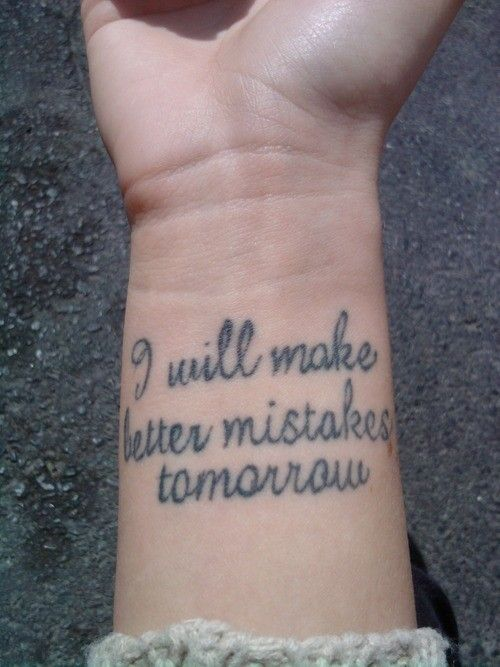 I will make better mistakes tomorrow - Click image to find more tattoos Pinterest pins