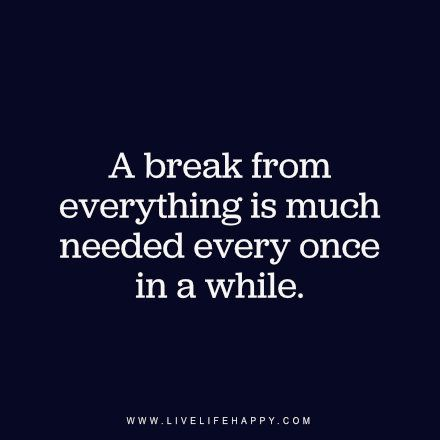 A break from everything is much needed every once in a while. - Unknown, www.livelifehappy.com