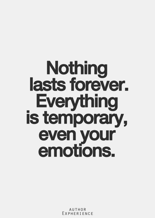 """Nothing lasts forever. Everything is temporary, even your emotions."" :/   Remember that"