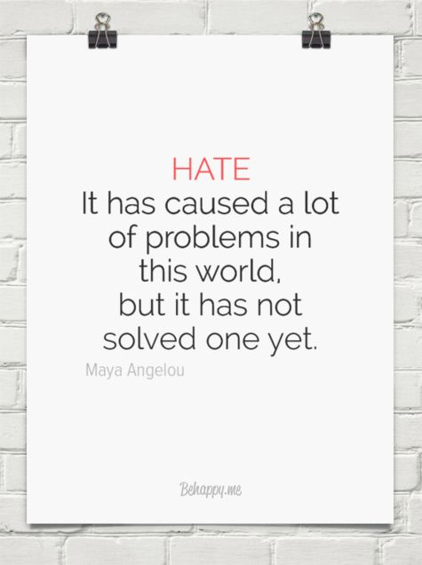Hate. it has caused a lot of problems in this world but it has not solved one yet. by Maya Angelou #quotes