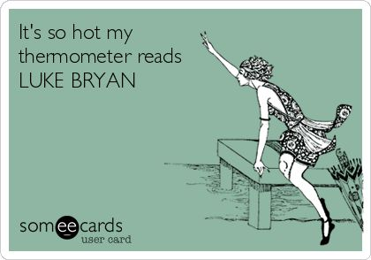It's so hot my thermometer reads LUKE BRYAN.