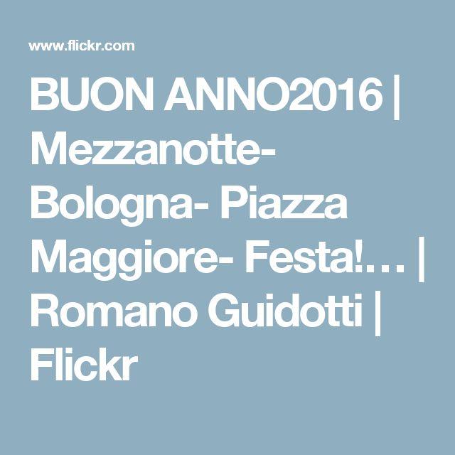 BUON ANNO2016   Mezzanotte- Bologna- Piazza Maggiore- Festa!…   Romano Guidotti   Flickr