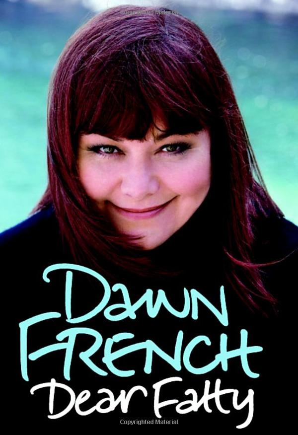Dear Fatty by Dawn French - autobiography by the lovely and funny British actress and comedian