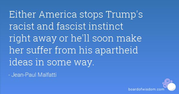 Either America stops Trump's racist and fascist instinct right away or he'll soon make her suffer from his apartheid ideas in some way.