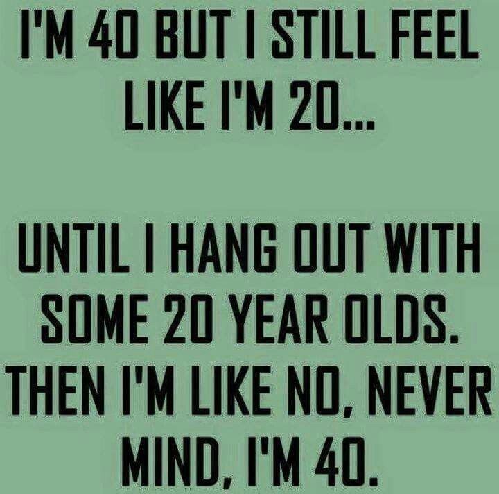 YEP!!! But then again I am A LOT younger than some of those 20 year olds hahaha...