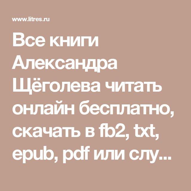 Все книги Александра Щёголева читать онлайн бесплатно, скачать в fb2, txt, epub, pdf или слушать аудиокниги онлайн, author
