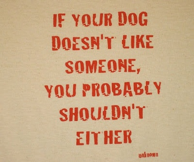 True. My dog picked my husband out. She was aggressive with everyone else I dated.