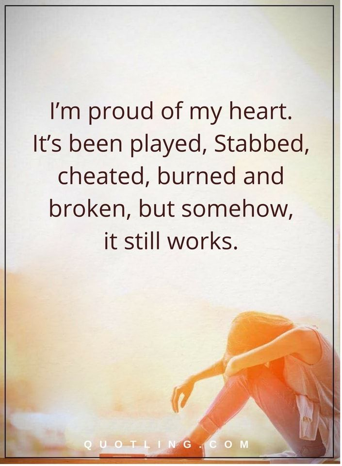 hurt quotes I'm proud of my heart. It's been played, Stabbed, cheated, burned and broken, but somehow, it still works.