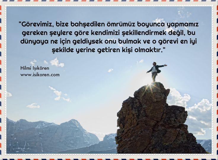 """Görevinizi biliyor musunuz?  """"Görevimiz, bize bahşedilen ömrümüz boyunca yapmamız gereken şeylere göre kendimizi şekillendirmek değil, bu dünyaya ne için geldiysek onu bulmak ve görevi en iyi şekilde yerine getiren kişi olmaktır.""""  Hilmi Işıkören  http://www.isikoren.com/470/ #yaşam #hayat #insan #başarı #motivasyon #görev #ilham"""