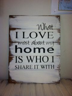 """What I love most about my home is who I share it with 13""""w x17 1/2""""h Hand-painted wood sign"""