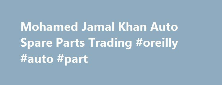 Mohamed Jamal Khan Auto Spare Parts Trading #oreilly #auto #part http://auto-car.remmont.com/mohamed-jamal-khan-auto-spare-parts-trading-oreilly-auto-part/  #auto spare parts # The Company Based in Sharjah, United Arab Emirate (UAE), […]