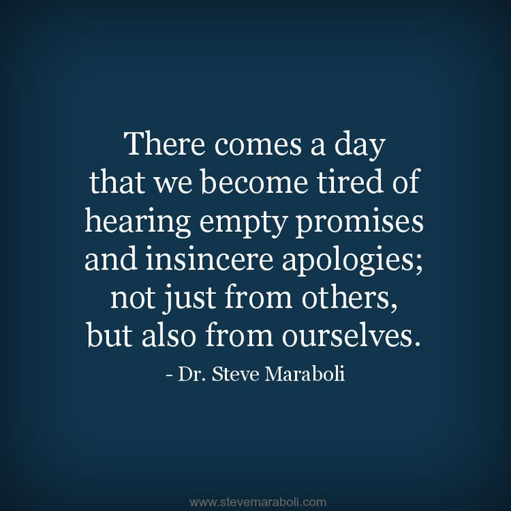 """There comes a day that we become tired of hearing empty promises and insincere apologies; not just from others, but also from ourselves."" - Steve Maraboli #quote"