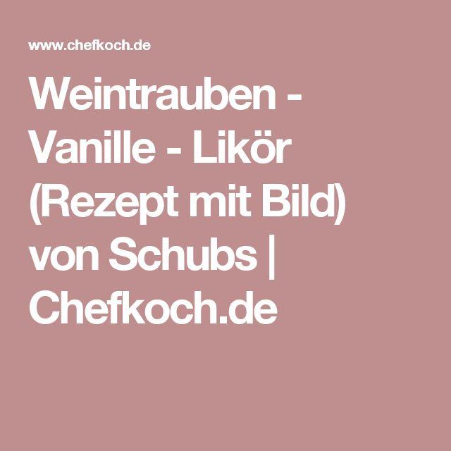 Weintrauben - Vanille - Likör (Rezept mit Bild) von Schubs | Chefkoch.de