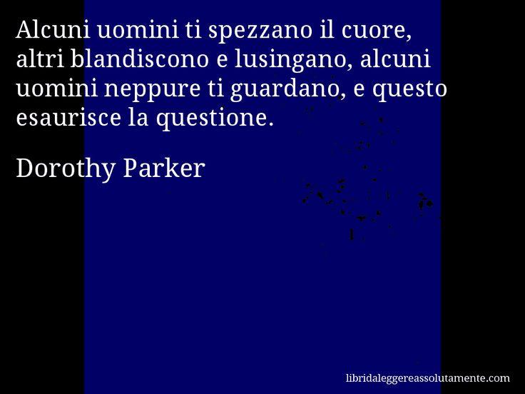 Aforisma di Dorothy Parker : Alcuni uomini ti spezzano il cuore, altri blandiscono e lusingano, alcuni uomini neppure ti guardano, e questo esaurisce la questione.