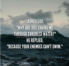 "I asked God:""Why are you taking me through troubled waters?"", He replied: ""Because your enemies can't swim"""