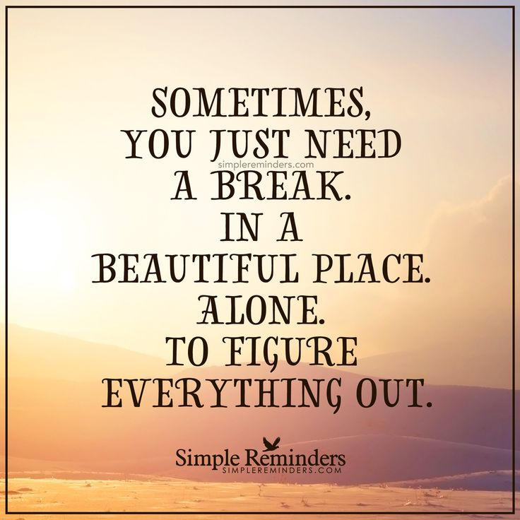 Take a break Sometimes, you just need a break. In a beautiful place. Alone. To figure everything out. — Unknown Author