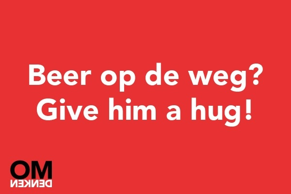 'Beer op de weg? Give him a hug!'