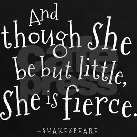 Funny William Shakespeare quote says And though she be but little, she is fierce.